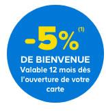 -5 % (1) de bienvenue valable 12 mois dés l'ouverture de votre carte