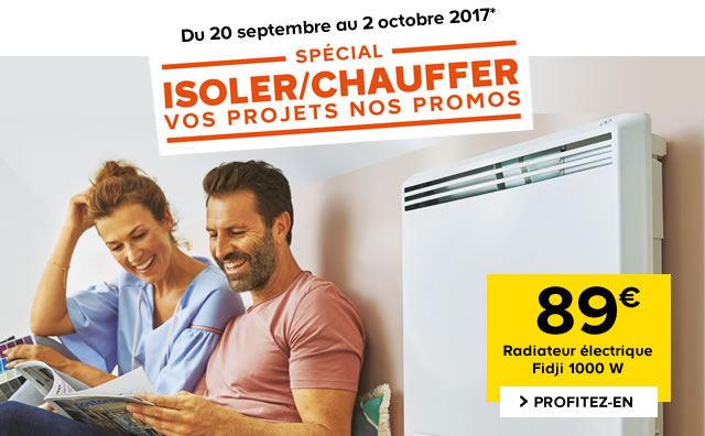 Du 20 septembre au 2 Octobre 2017* ISOLER/CHAUFFER Vos projets Nos promos - Radiateur électrique Fidji 1000 W 89€ > Profitez-en