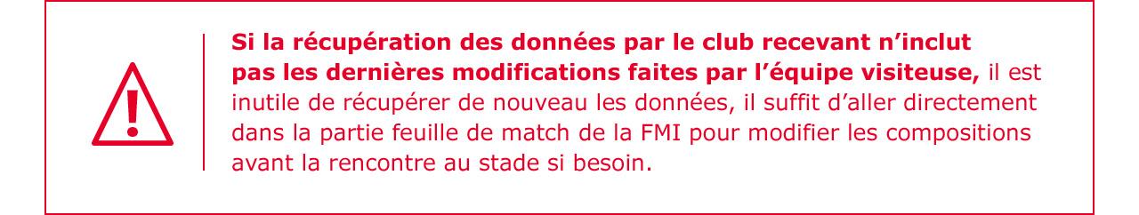 Si la récupération des données par le club recevant n'inclut pas les dernières modifications faites par l'équipe visiteuse, il est inutile de récupérer de nouveau les données, il suffit d'aller directement dans la partie feuille de match de la FMI pour modifier les compositions avant la rencontre au stade si besoin.
