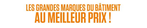 LES GRANDES MARQUES DU BÂTIMENT AU MEILLEUR PRIX !