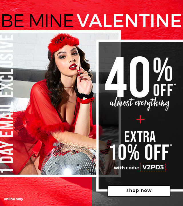 Be Mine Valentine  1 Day Email Exclusive  Extra 10% OFF* with code: V2PD3 + 40% OFF* Almost Everything