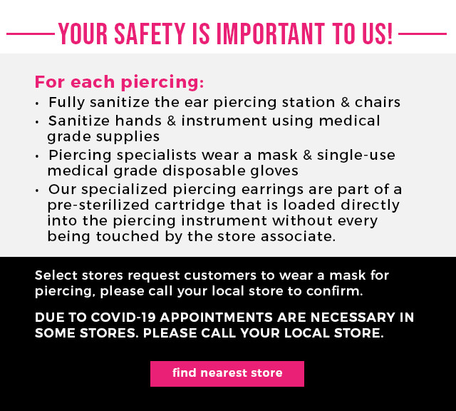 Your Safety Is Important To Us! For each piercing: -Fully sanitize the ear piercing station & chairs -Sanitize hands & instrument using medical grade supplies -Piercing specialists wear a mask & single-use medical grade disposable gloves -Our specialized piercing earrings are part of a pre-sterilized cartridge that is loaded directly into the piercing instrument without every being touched by the store associate.  Select stores request customers to wear a mask for piercing, please call your local store to confirm. DUE TO COVID-19 APPOINTMENTS ARE NECESSARY IN SOME STORES. PLEASE CALL YOUR LOCAL STORE.