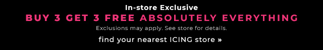 In-store Exclusive: Buy 3 Get 3 FREE ABSOLUTELY EVERYTHING! Exclusions may apply. See store for details.