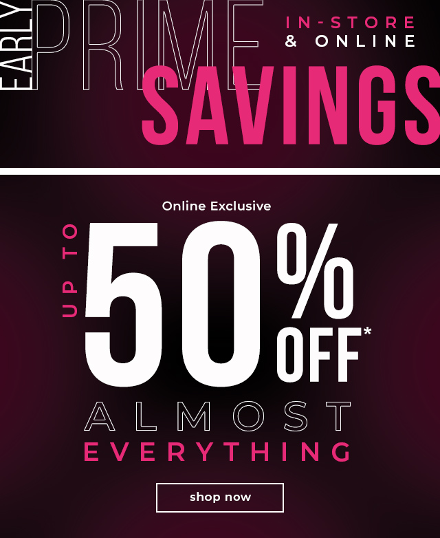 PRIME SAVINGS IN-STORE & ONLINE  Online Only Up To 50% OFF* Almost Everything