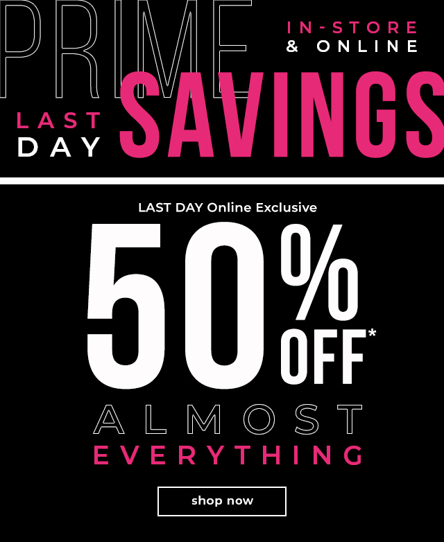 PRIME SAVINGS IN-STORE & ONLINE  Online Exclusive 50% OFF* Almost Everything