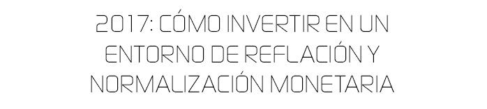 2017. Cómo invertir en un entorno de reflación y normalización montaria