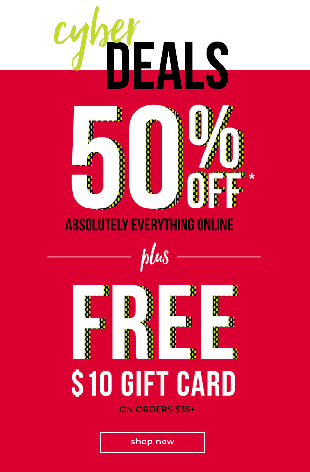 Cyber Monday 50% OFF Everything* + FREE $10 Gift Card when you spend $35+
